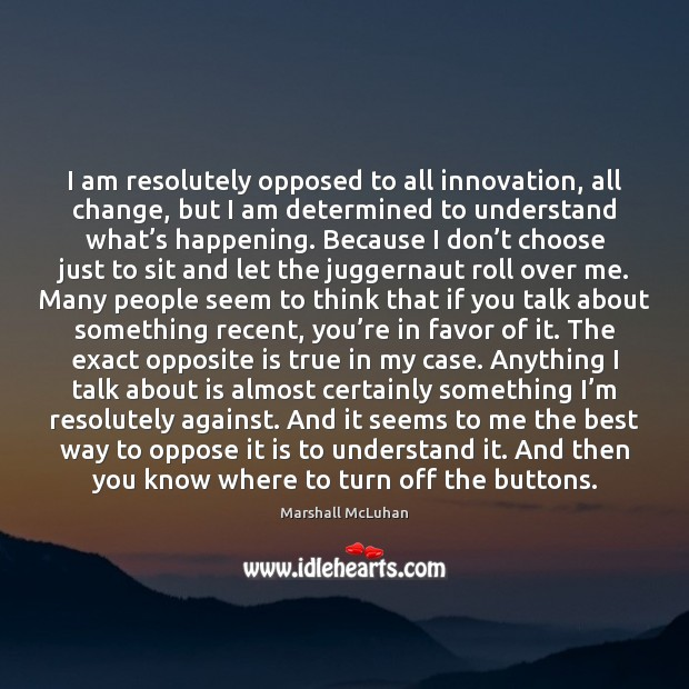 I am resolutely opposed to all innovation, all change, but I am Image