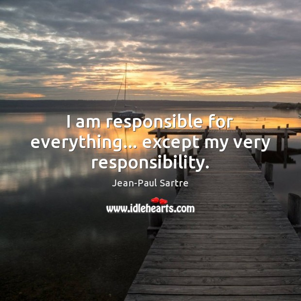 I am responsible for everything… except my very responsibility. Image