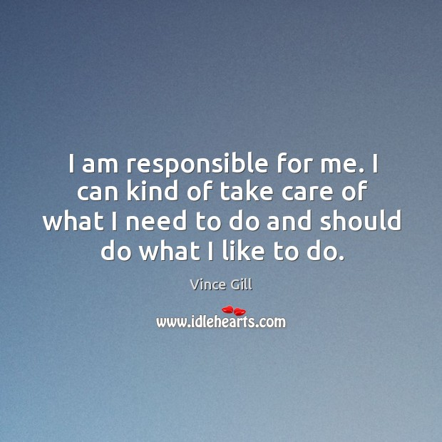 I am responsible for me. I can kind of take care of what I need to do and should do what I like to do. Vince Gill Picture Quote