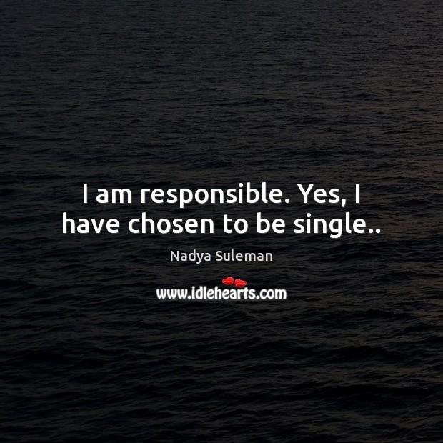 I am responsible. Yes, I have chosen to be single.. Image