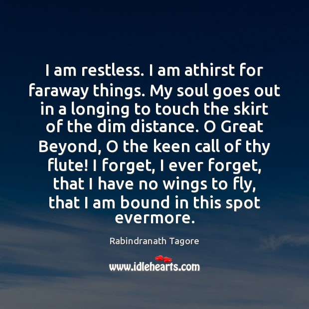 I am restless. I am athirst for faraway things. My soul goes Rabindranath Tagore Picture Quote