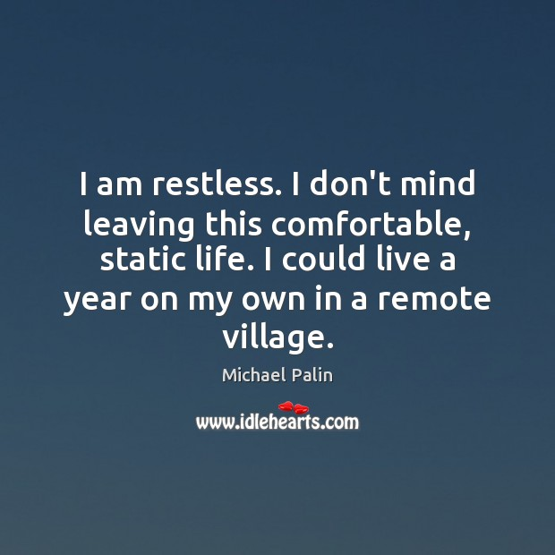 I am restless. I don't mind leaving this comfortable, static life. I Michael Palin Picture Quote