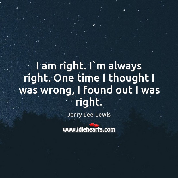 I am right. I`m always right. One time I thought I was wrong, I found out I was right. Image