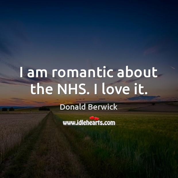 I am romantic about the NHS. I love it. Image