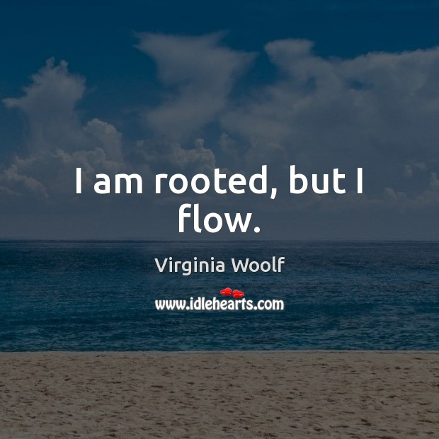 I am rooted, but I flow. Virginia Woolf Picture Quote