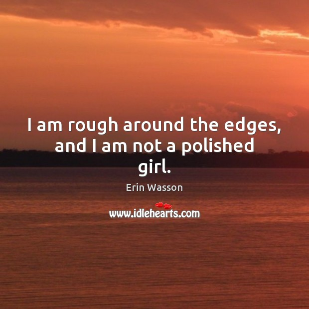I am rough around the edges, and I am not a polished girl. Image