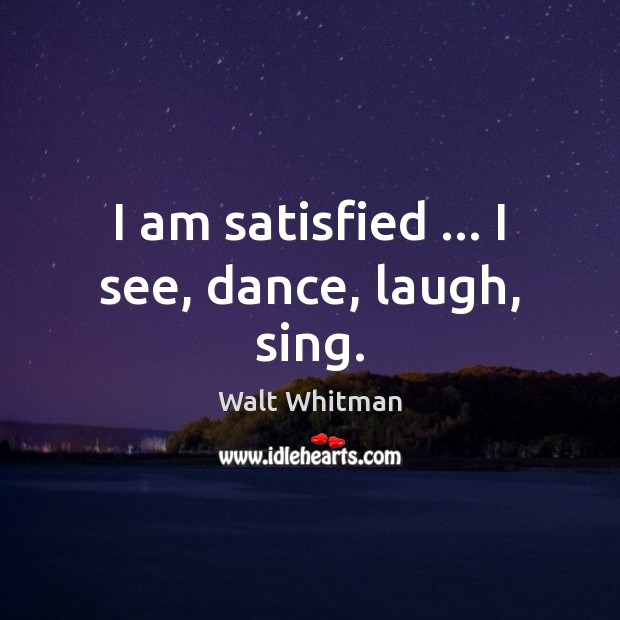 I am satisfied … I see, dance, laugh, sing. Image