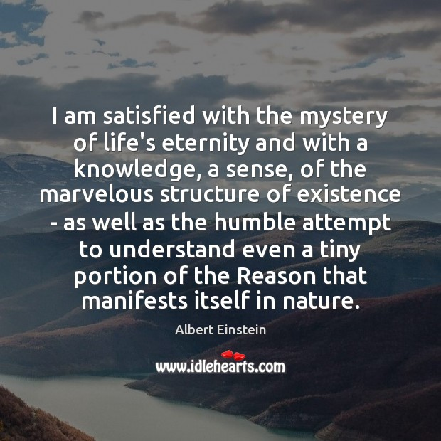 Image, I am satisfied with the mystery of life's eternity and with a
