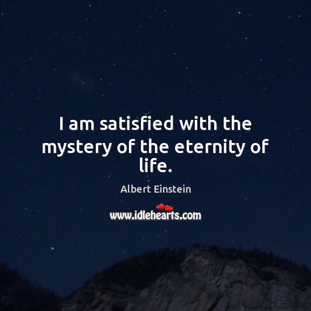 Image, I am satisfied with the mystery of the eternity of life.