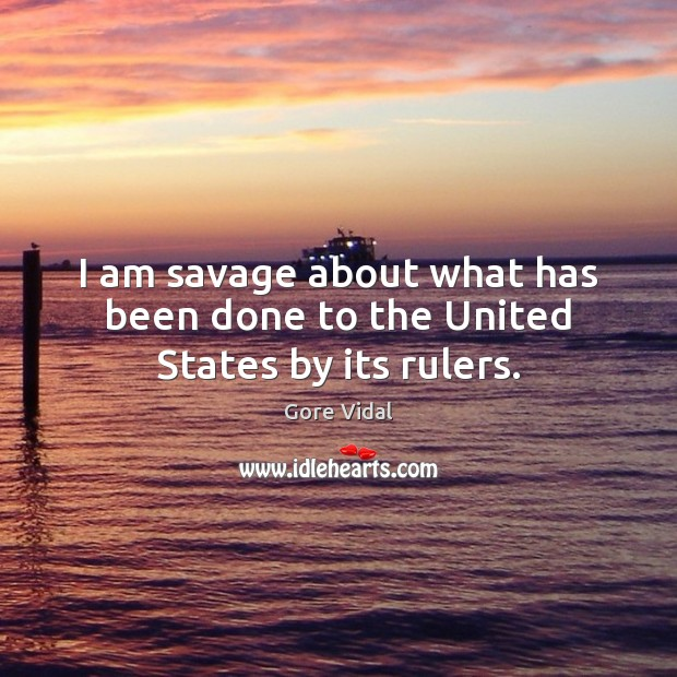 I am savage about what has been done to the United States by its rulers. Image