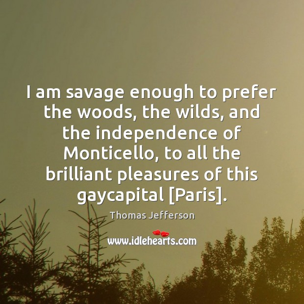 I am savage enough to prefer the woods, the wilds, and the Thomas Jefferson Picture Quote