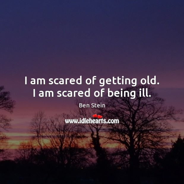 Image, I am scared of getting old. I am scared of being ill.