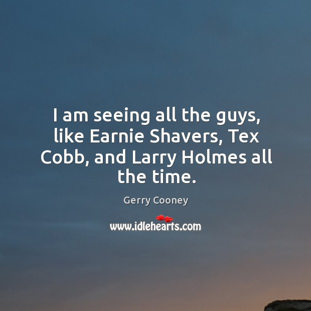 I am seeing all the guys, like earnie shavers, tex cobb, and larry holmes all the time. Image