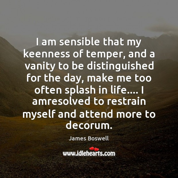 I am sensible that my keenness of temper, and a vanity to Image