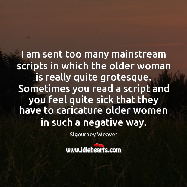 I am sent too many mainstream scripts in which the older woman Sigourney Weaver Picture Quote