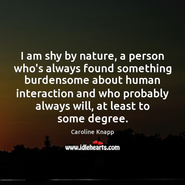Image, I am shy by nature, a person who's always found something burdensome