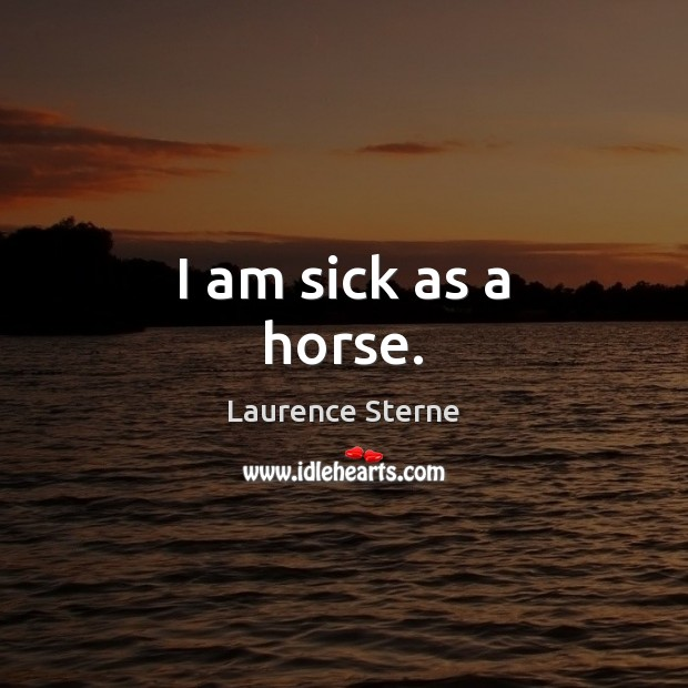 I am sick as a horse. Laurence Sterne Picture Quote