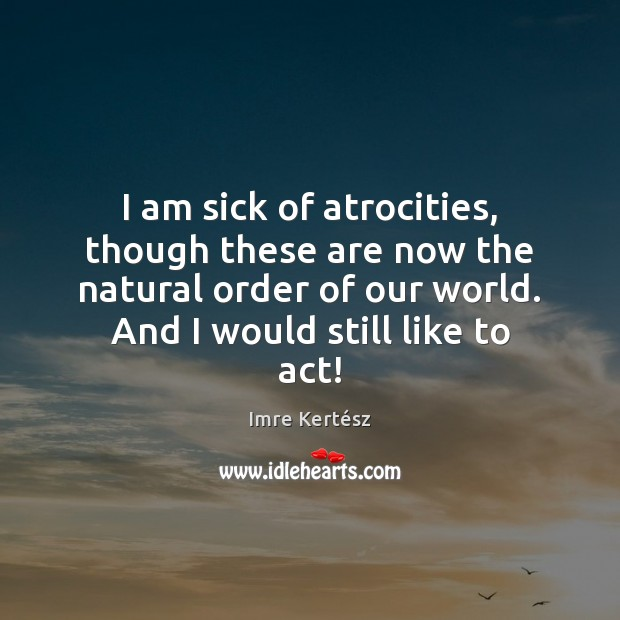 I am sick of atrocities, though these are now the natural order Imre Kertész Picture Quote