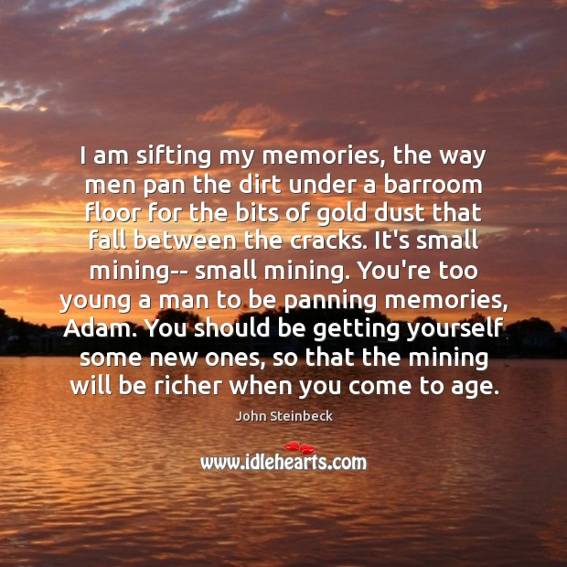 I am sifting my memories, the way men pan the dirt under John Steinbeck Picture Quote