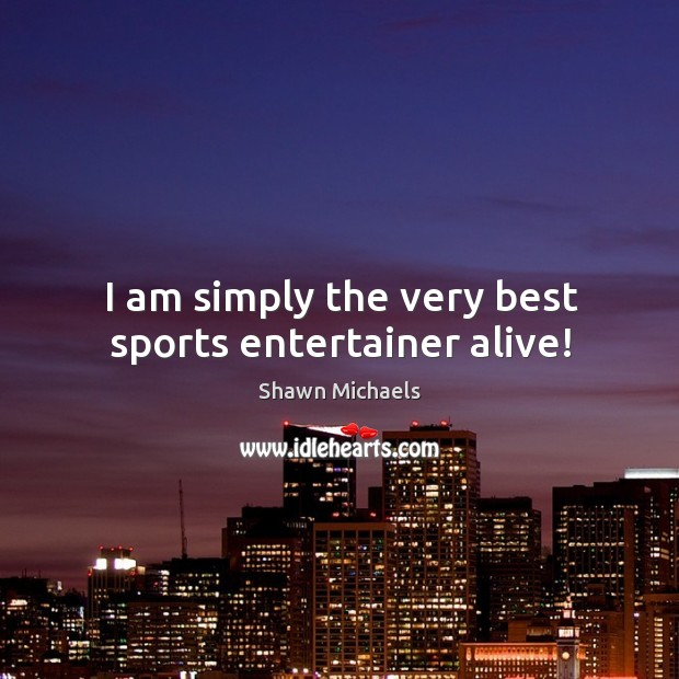 Image, I am simply the very best sports entertainer alive!
