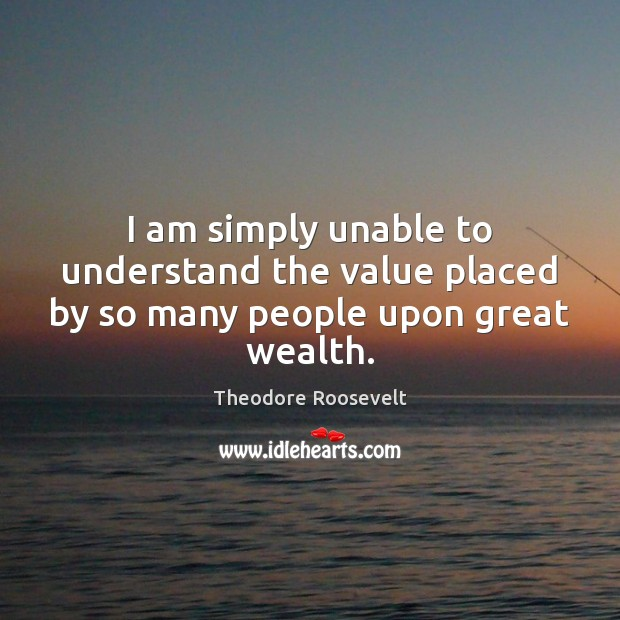 Image, I am simply unable to understand the value placed by so many people upon great wealth.