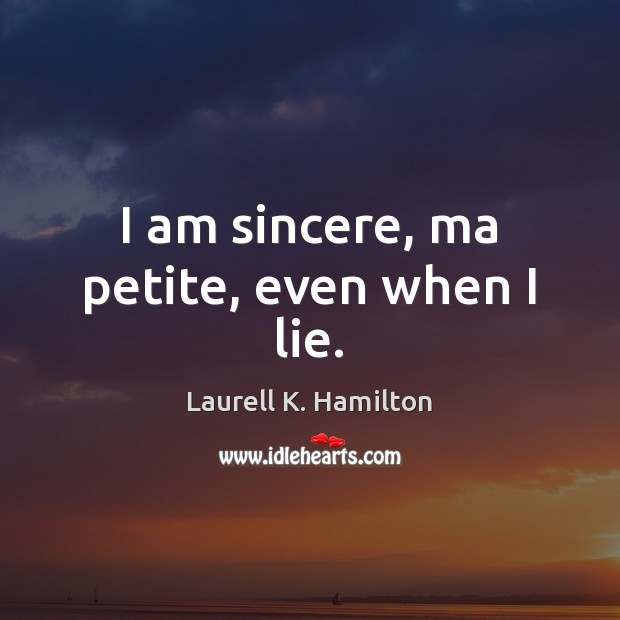 Image, I am sincere, ma petite, even when I lie.