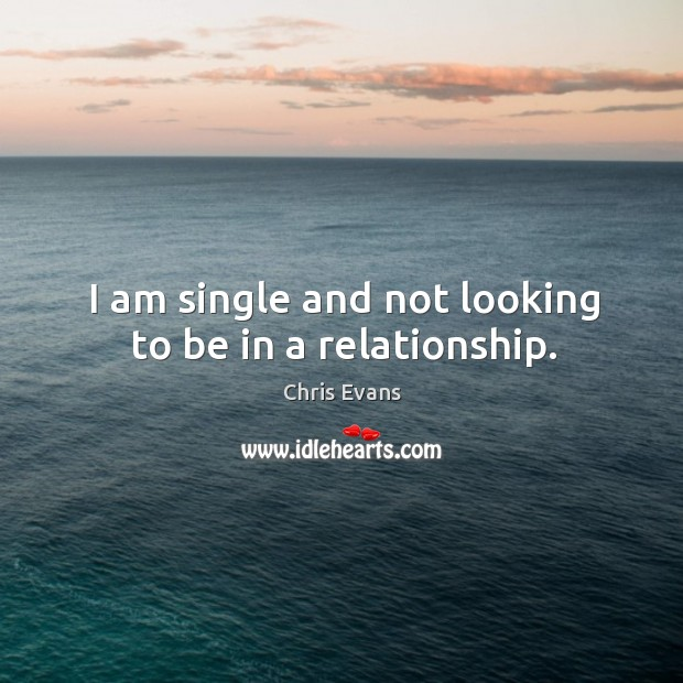 I am single and not looking to be in a relationship. Chris Evans Picture Quote