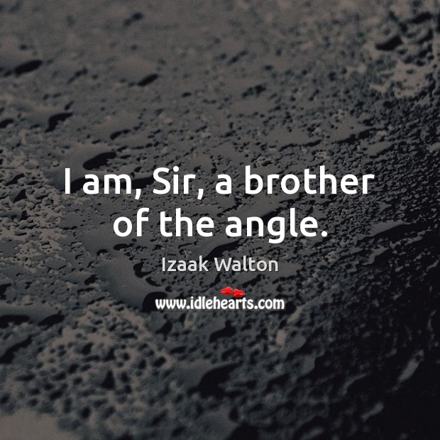 I am, Sir, a brother of the angle. Izaak Walton Picture Quote