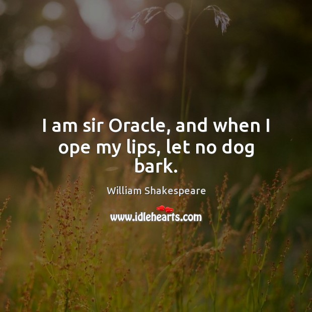 Image, I am sir Oracle, and when I ope my lips, let no dog bark.