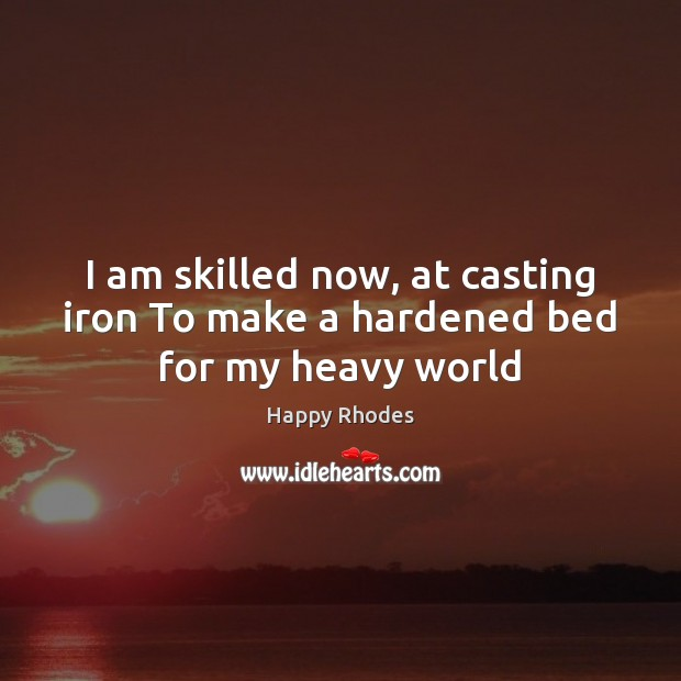 Image, I am skilled now, at casting iron To make a hardened bed for my heavy world