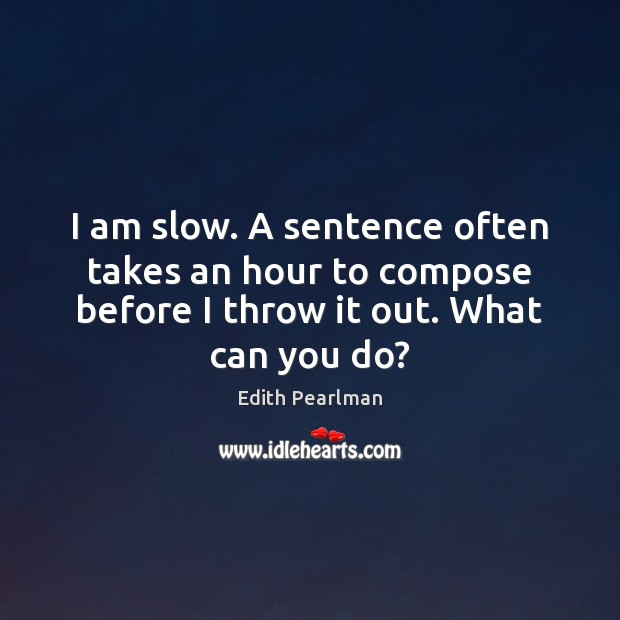 I am slow. A sentence often takes an hour to compose before Image