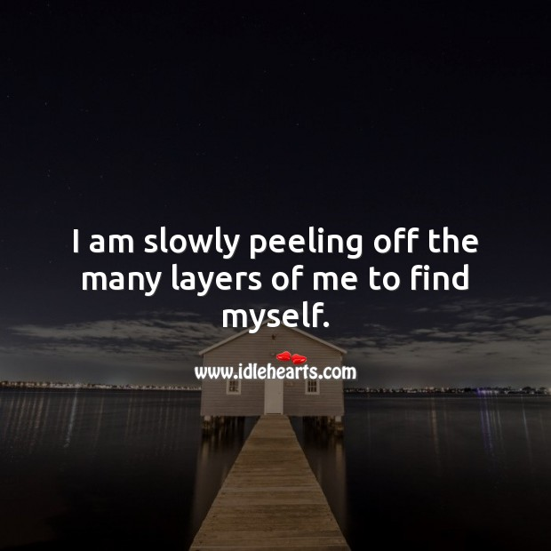 I am slowly peeling off the many layers of me to find myself. Selfish Quotes Image