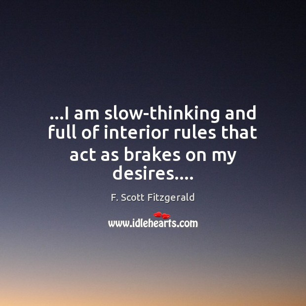 …I am slow-thinking and full of interior rules that act as brakes on my desires…. F. Scott Fitzgerald Picture Quote