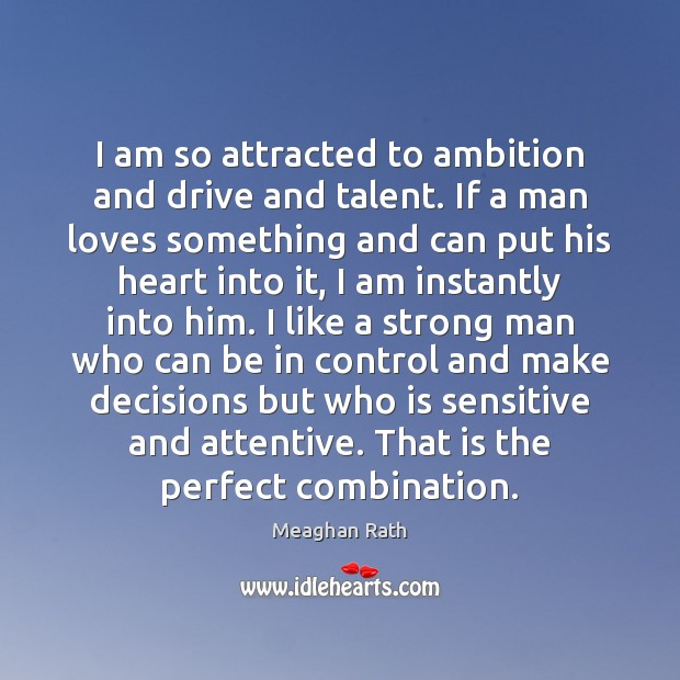 I am so attracted to ambition and drive and talent. If a Meaghan Rath Picture Quote