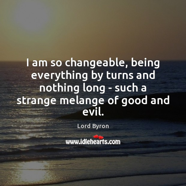 I am so changeable, being everything by turns and nothing long – Lord Byron Picture Quote
