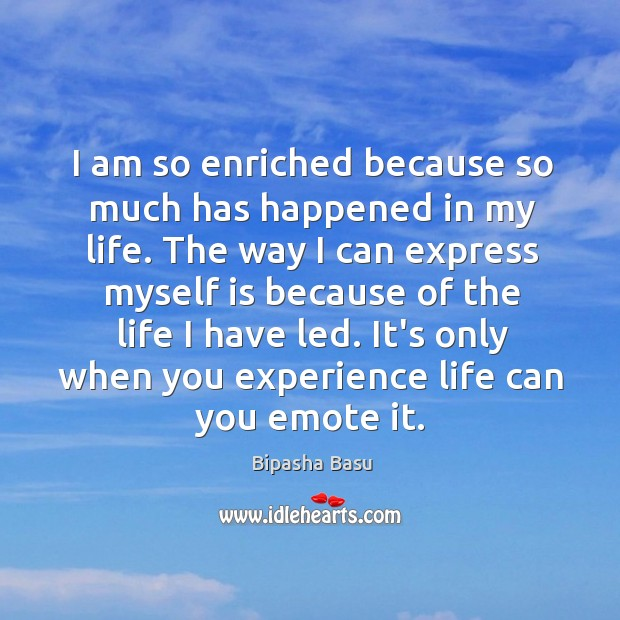 I am so enriched because so much has happened in my life. Bipasha Basu Picture Quote