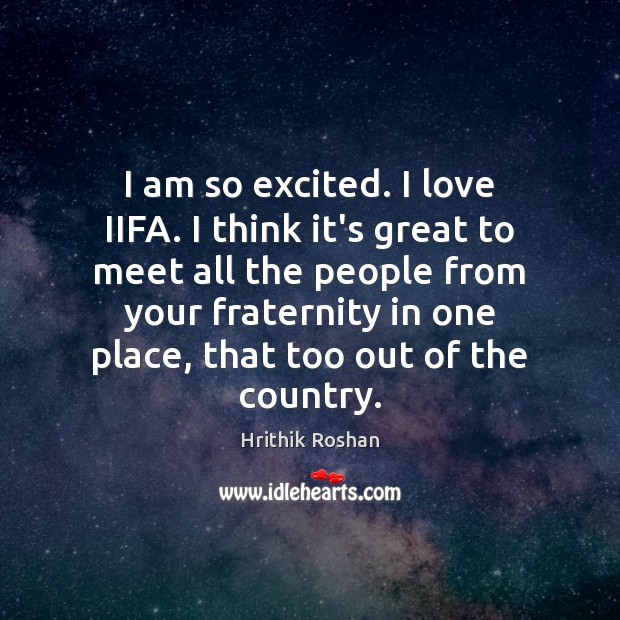 I am so excited. I love IIFA. I think it's great to Hrithik Roshan Picture Quote