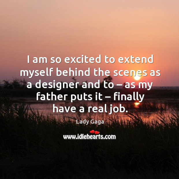 I am so excited to extend myself behind the scenes as a designer and to – as my father puts it – finally have a real job. Image