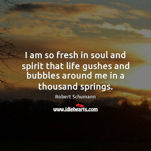 Image, I am so fresh in soul and spirit that life gushes and