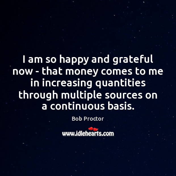 I am so happy and grateful now – that money comes to Bob Proctor Picture Quote