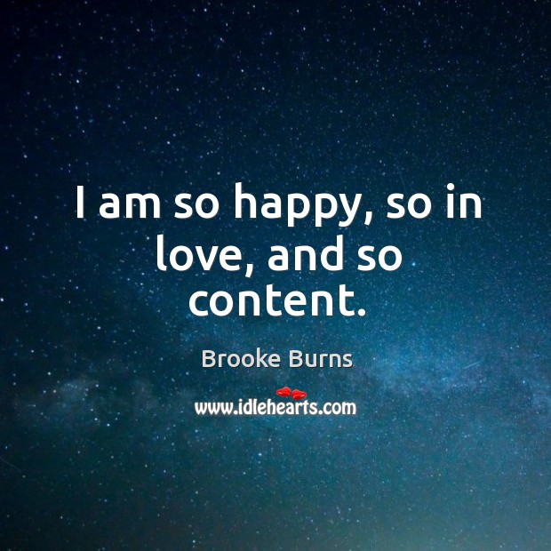 I am so happy, so in love, and so content. Brooke Burns Picture Quote