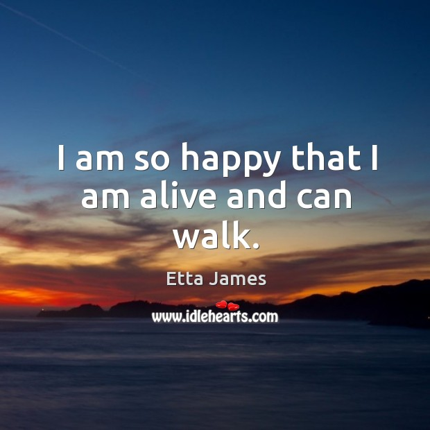I am so happy that I am alive and can walk. Image