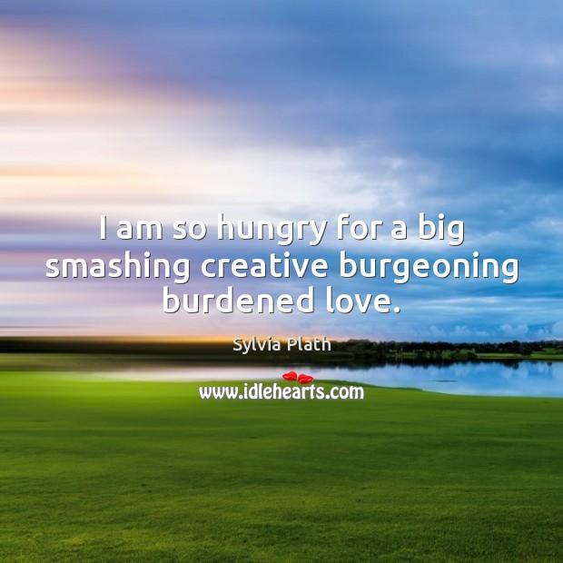 I am so hungry for a big smashing creative burgeoning burdened love. Image