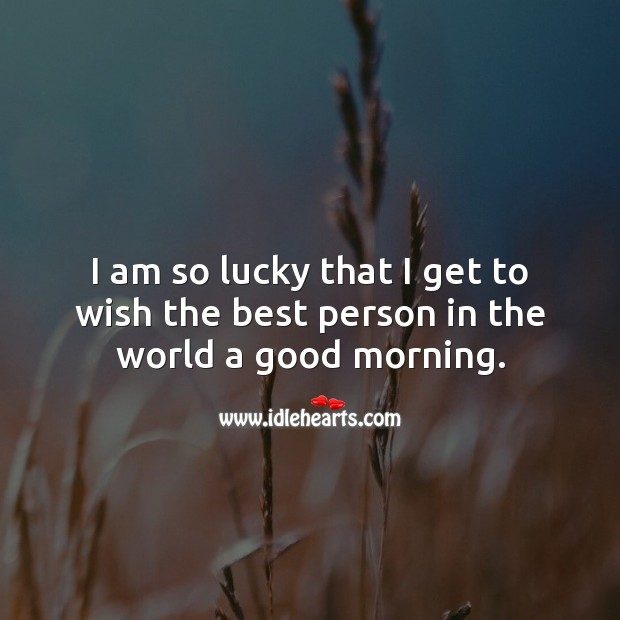 I am so lucky that I get to wish the best person in the world a good morning. Good Morning Quotes Image