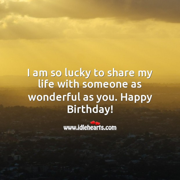 I am so lucky to share my life with someone as wonderful as you. Happy Birthday! Birthday Messages for Wife Image