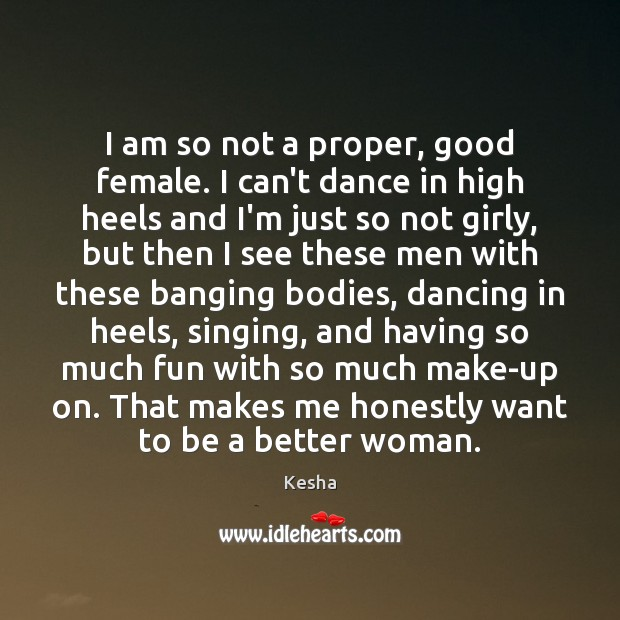 Image, I am so not a proper, good female. I can't dance in