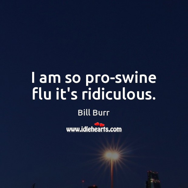 I am so pro-swine flu it's ridiculous. Image