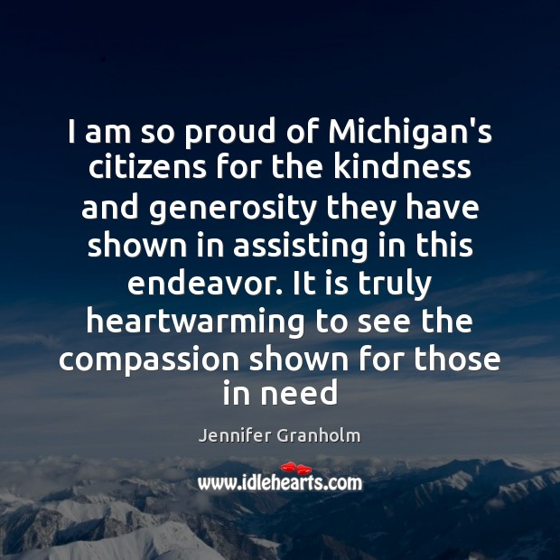 I am so proud of Michigan's citizens for the kindness and generosity Jennifer Granholm Picture Quote