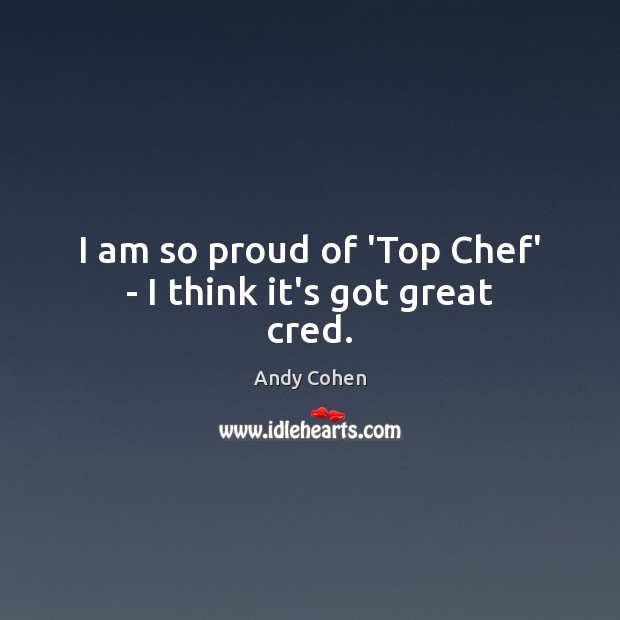 I am so proud of 'Top Chef' – I think it's got great cred. Andy Cohen Picture Quote
