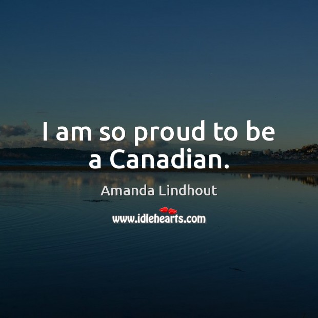 I am so proud to be a Canadian. Amanda Lindhout Picture Quote